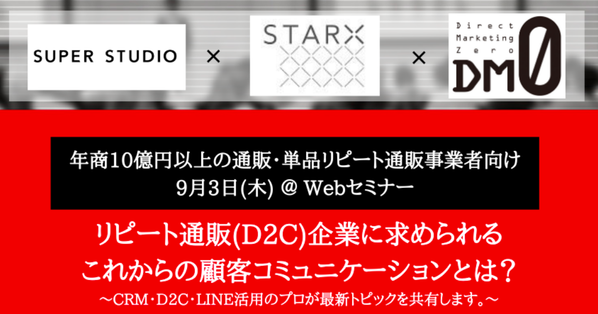 [終了いたしました]スタークス×ダイレクトマーケティングゼロ×SUPER STUDIO共催「リピート通販(D2C)企業に求められる これからの顧客コミュニケーションとは?〜CRM・D2C・LINE活用のプロが最新トピックを共有します〜」オンラインセミナーを開催します